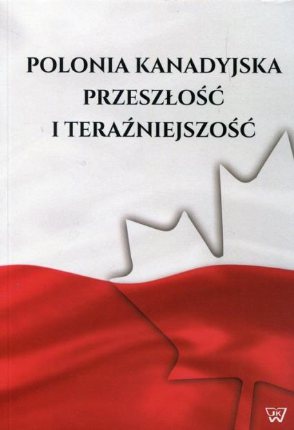 Polonia kanadyjska Przeszłość i teraźniejszość -  | okładka