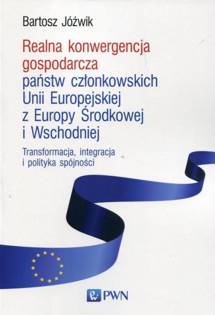 Realna konwergencja gospodarcza państw członkowskich Unii Europejskiej z Europy Środkowej i Wschodniej Transformacja, integracja i polityka spójności - Bartosz Jóźwik | okładka