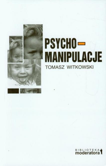 Psychomanipulacje Jak je rozpoznawać i jak sobie z nimi radzić - Tomasz Witkowski | okładka