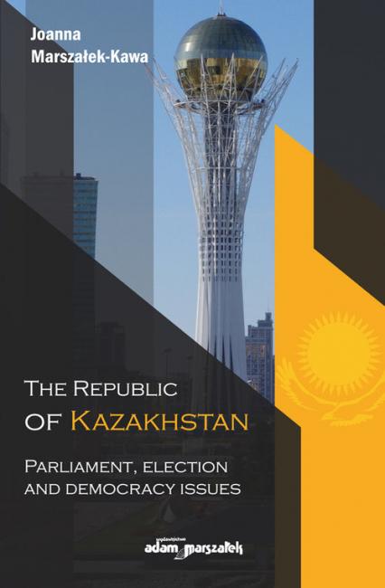 The Republic of Kazakhstan Parliament, election and democracy issues - Joanna Marszałek-Kawa | okładka