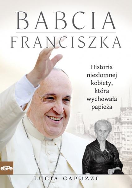 Babcia Franciszka Historia niezłomnej kobiety, która wychowała papieża - Lucia Capuzzi   okładka