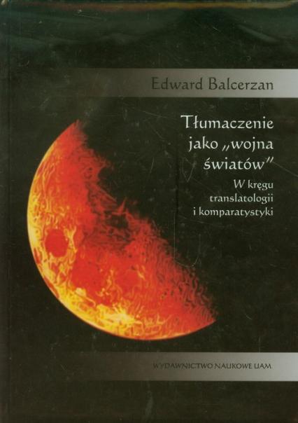 Tłumaczenie jako wojna światów W kręgu translatologii i komparatystyki - Edward Balcerzan | okładka