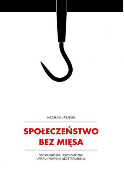 Społeczeństwo bez mięsa Socjologiczne i ekonomiczne uwarunkowania wegetarianizmu - Jarosław Urbański | okładka