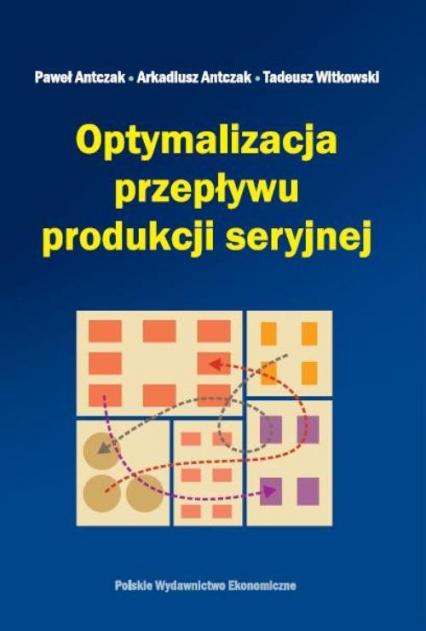 Optymalizacja przepływu produkcji seryjnej - Antczak Paweł, Antczak Arkadiusz, Witkowski Tadeusz | okładka