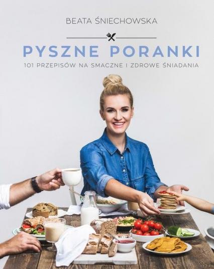Pyszne poranki. 101 pomysłów na smaczne i zdrowe śniadania - Beata Śniechowska | okładka