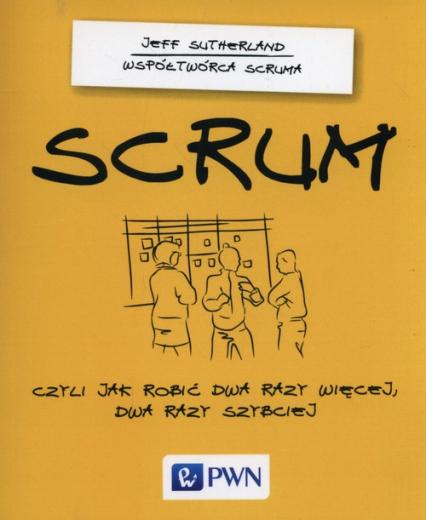 SCRUM Czyli jak robić dwa razy więcej dwa razy szybciej - Jeff Sutherland | okładka