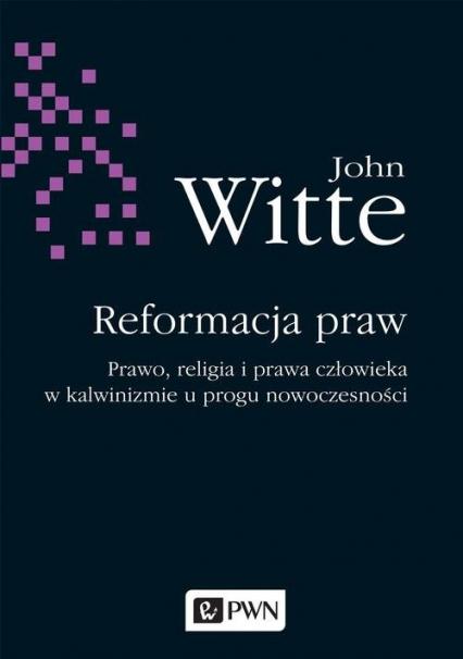 Reformacja praw Prawo, religia i prawa człowieka w kalwinizmie u progu nowoczesności - John Witte | okładka