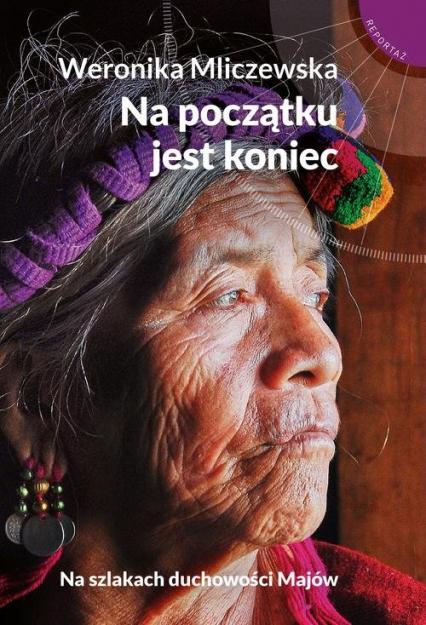 Na początku jest koniec Na szlakach duchowości Majów - Weronika Mliczewska | okładka