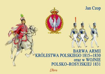 Barwa armii Królestwa Polskiego 1815-1830 oraz w wojnie polsko-rosyjskiej 1831 - Jan Czop   okładka