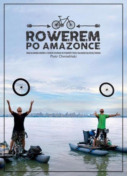 Rowerem po Amazonce. Bracia Dawid Anders i Hubert Kisiński w podróży przez największą rzekę świata - Piotr Chmieliński | okładka