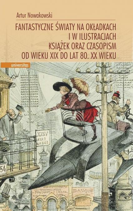 Fantastyczne światy na okładkach i w ilustracjach książek oraz czasopism od wieku XIX do lat 80. XX wieku - Artur Nowakowski | okładka