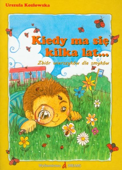 Kiedy ma się kilka lat Zbiór wierszyków dla smyków - Urszula Kozłowska | okładka