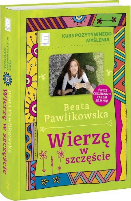 Kurs pozytywnego myślenia Wierzę w szczęście - Beata Pawlikowska | okładka