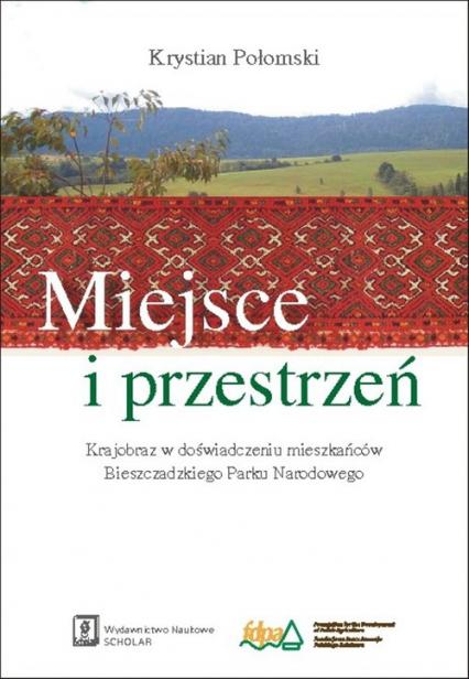 Miejsce i przestrzeń Krajobraz w doświadczeniu mieszkańców Bieszczadzkiego Parku Narodowego - Krystian Połomski | okładka