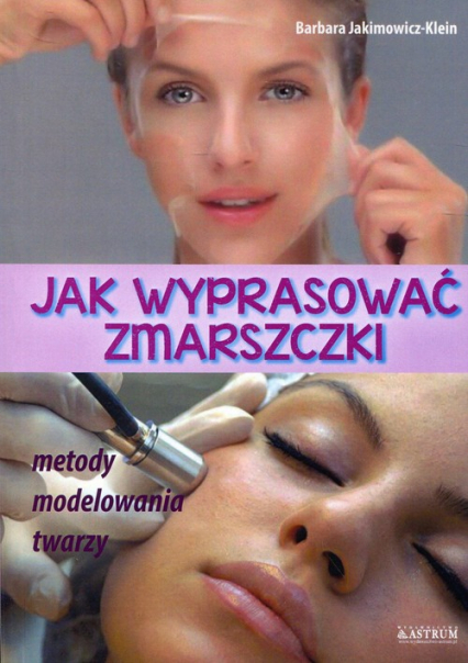 Jak wyprasować zmarszczki Metody modelowania twarzy - Barbara Jakimowicz-Klein | okładka