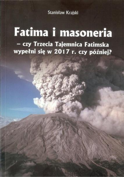 Fatima i masoneria czy Trzecia Tajemnica Fatimska wypełni się w 2017 r. czy później? - Stanisław Krajski | okładka