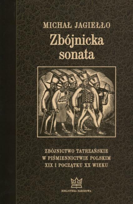 Zbójnicka sonata Zbójnictwo tatrzańskie w piśmiennictwie polskim XIX i początku XX wieku. Wydanie trzecie uzupełnione - Michał Jagiełło | okładka