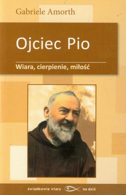 Ojciec Pio Wiara cierpienie miłość - Gabriele Amorth | okładka