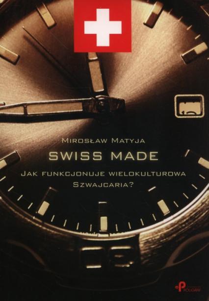 Swiss made Jak funkcjonuje wielokulturowa Szwajcaria? - Mirosław Matyja | okładka