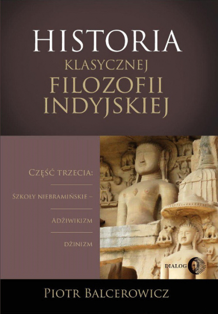 Historia klasycznej filozofii indyjskiej Część trzecia: szkoły niebramińskie - adżiwikizm i dżinizm. - Piotr Balcerowicz | okładka