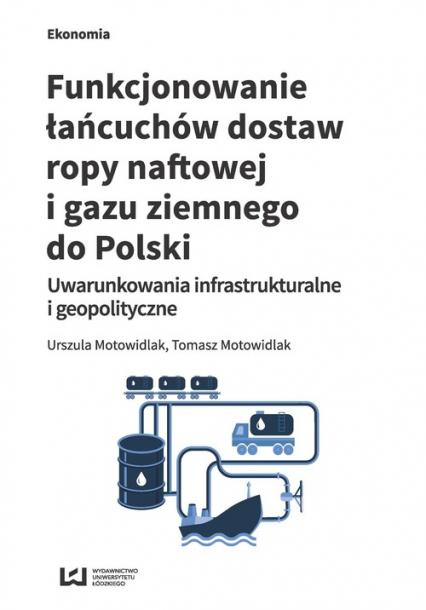 Funkcjonowanie łańcuchów dostaw ropy naftowej i gazu ziemnego do Polski Uwarunkowania infrastrukturalne i geopolityczne - Motowidlak Urszula, Motowidlak Tomasz | okładka