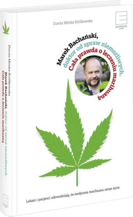Marek Bachański ,doktor od spraw niemożliwych. Cała prawda o leczeniu medyczną marihuaną - Bachański Marek, Mirska-Królikowska Dorota | okładka
