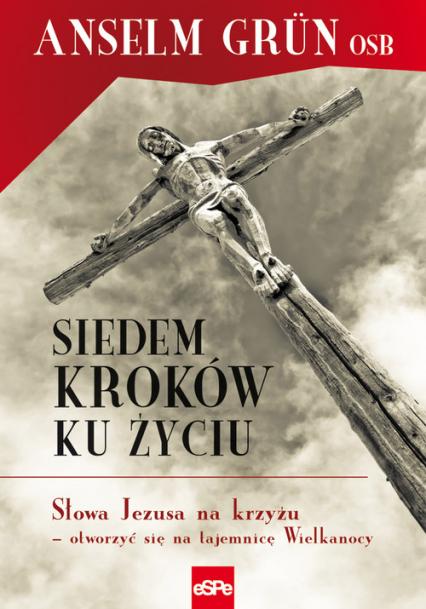 Siedem kroków ku życiu Słowa Jezusa na krzyżu – otworzyć się na tajemnicę Wielkanocy - Anselm Grun | okładka