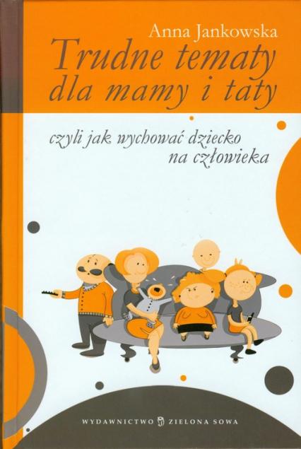 Trudne tematy dla mamy i taty czyli jak wychować dziecko na człowieka - Anna Jankowska | okładka