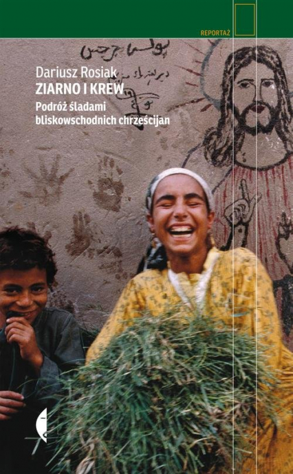Ziarno i krew Podróż śladami bliskowschodnich chrześcijan - Dariusz Rosiak | okładka