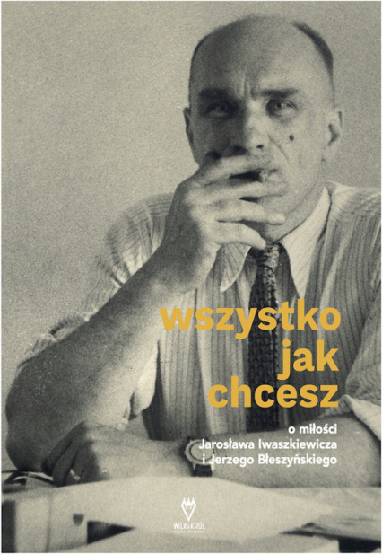 Wszystko jak chcesz O miłości Jarosława Iwaszkiewicza i Jerzego Błeszyńskiego - Anna Król | okładka