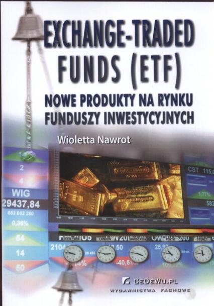 Exchange Traded Funds (ETF) Nowe produkty na rynku funduszy inwestycyjnych - Wioletta Nawrot | okładka