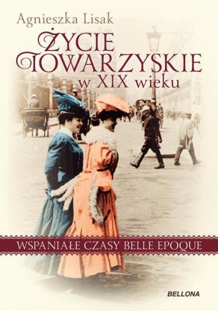 Życie towarzyskie w XIX wieku Wspaniałe czasy belle epoque - Agnieszka Lisak   okładka