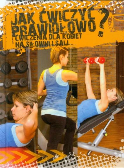 Jak ćwiczyć prawidłowo? Ćwiczenia dla kobiet na siłowni i Sali - Agnieszka Przybylska   okładka