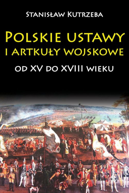 Polskie ustawy i artykuły wojskowe od XV do XVIII wieku - Stanisław Kutrzeba | okładka