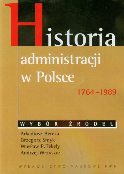 Historia administracji w Polsce 1764-1989 - Bereza Arkadiusz, Smyk Grzegorz, Tekely Wiesław P. | okładka