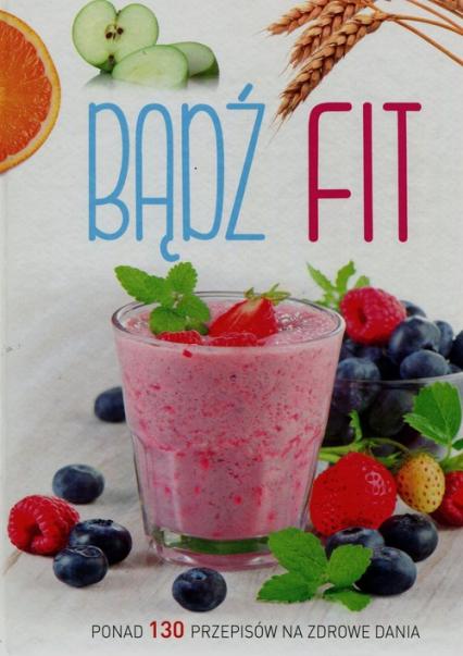 Bądź fit Ponad 130 przepisów na zdrowe dania - zbiorowa praca | okładka