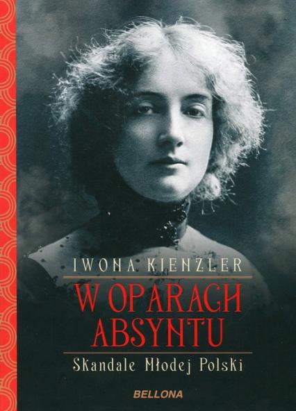 W oparach absyntu Skandale Młodej Polski - Iwona Kienzler | okładka