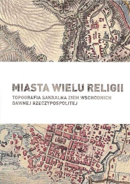 Miasta wielu religii Topografia sakralna ziem wschodnich dawnej Rzeczypospolitej - zbiorowa Praca | okładka