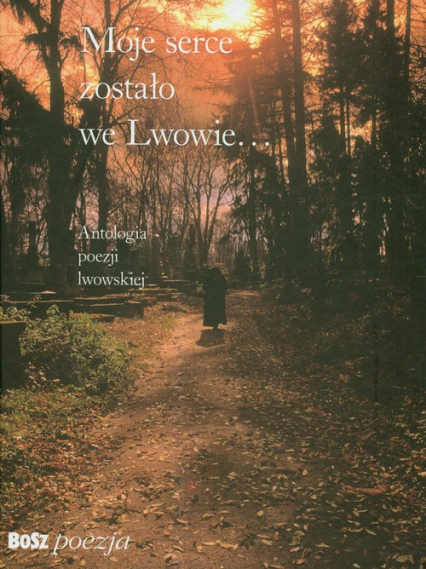 Moje serce zostało we Lwowie Antologia poezji lwowskiej -  | okładka