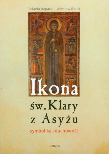 Ikona św Klary z Asyżu symbolika i duchowość - Rapacz Rafaela, Block Wiesław   okładka