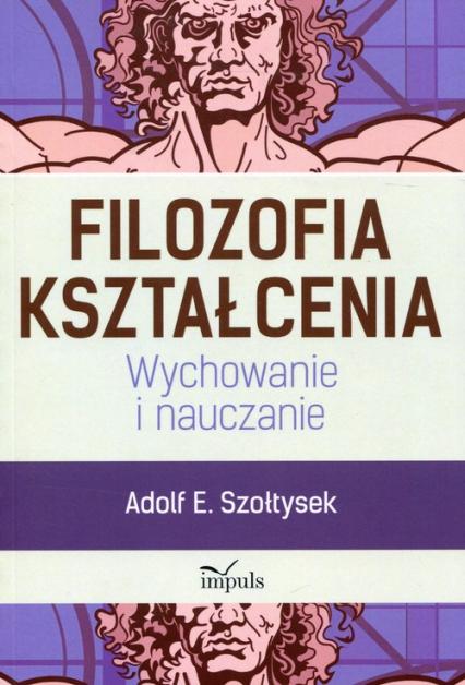 Filozofia kształcenia Wychowanie i nauczanie - Szołtysek Adolf E. | okładka