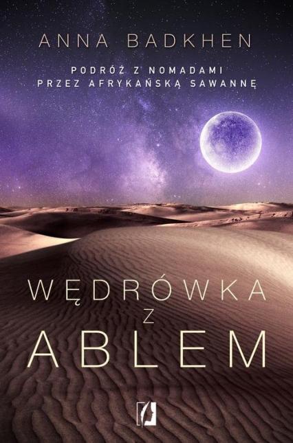 Wędrówka z Ablem Podróż z nomadami przez afrykańską sawannę - Anna Badkhen | okładka
