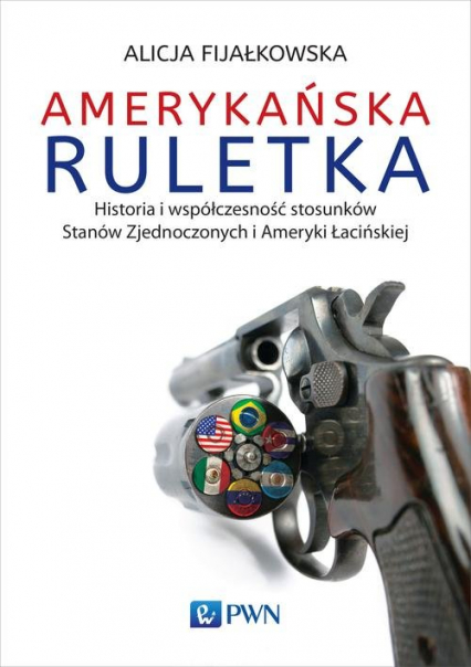 Amerykańska ruletka Historia i współczesność stosunków Zjednoczonych i Ameryki Łacińskiej - Alicja Fijałkowska | okładka