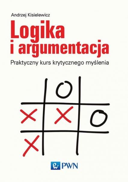 Logika i argumentacja Praktyczny kurs krytycznego myślenia - Andrzej Kisielewicz | okładka