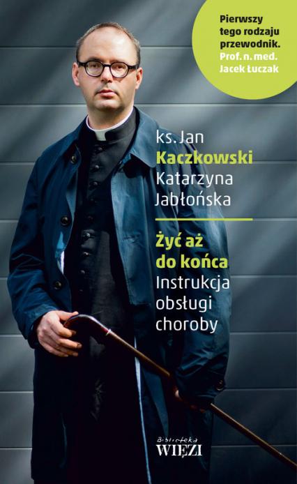 Żyć aż do końca Instrukcja obsługi choroby - Kaczkowski Jan, Jabłońska Katarzyna   okładka