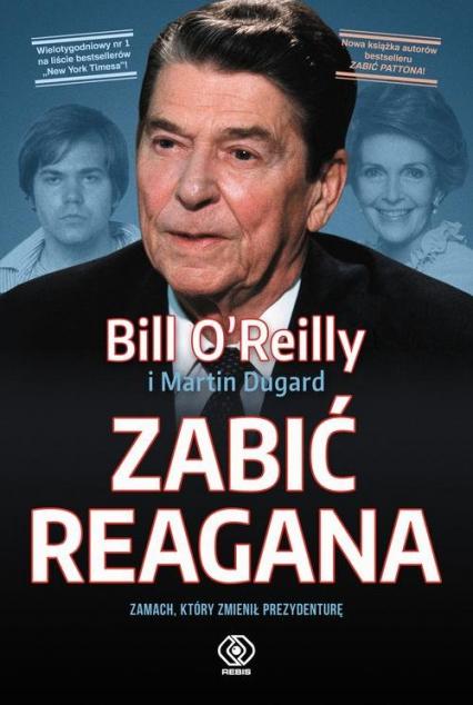 Zabić Reagana Zamach, który zmienił prezydenturę - Bill OReilly | okładka