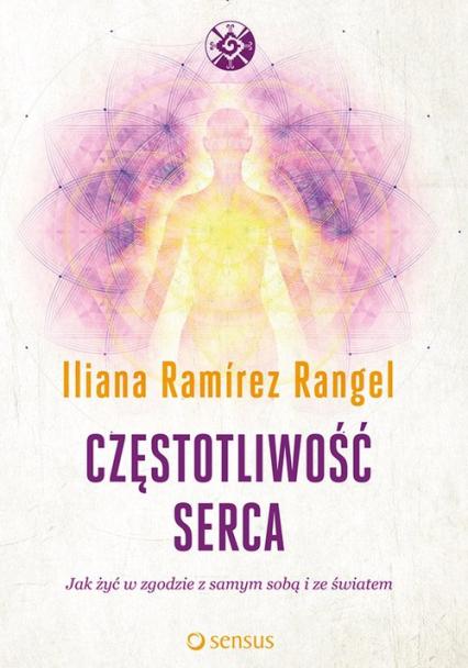 Częstotliwość serca Jak żyć w zgodzie z samym sobą i ze światem - Iliana Ramírez Rangel   okładka