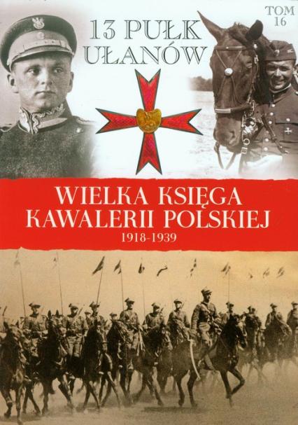 Wielka Księga Kawalerii Polskiej 1918-1939 Tom 16 13 Pułk Ułanów Wileńskich - zbiorowa Praca   okładka