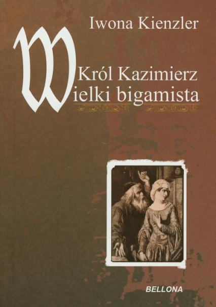 Król Kazimierz Wielki bigamista - Iwona Kienzler | okładka