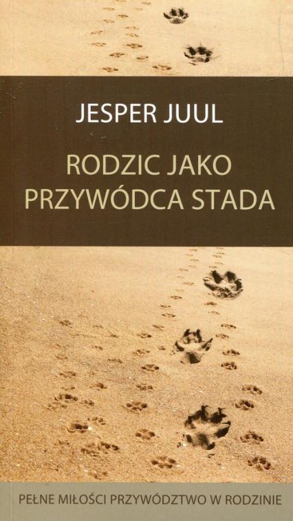 Rodzic jako przywódca stada Pełne miłości przywództwo w rodzinie - Jesper Juul | okładka